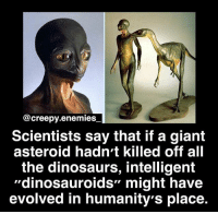 "Creepy, Dinosaur, and Memes: @creepy.enemies  Scientists say that if a giant  asteroid hadn't killed off all  the dinosaurs, intelligent  ""dinosauroids"" might have  evolved in humanity's place. This is so freaking awesome - - Tag someone. - - horror creepy scary didyouknow creepyenemies creepyfact dead dinosaur evolution alien prehistoric"