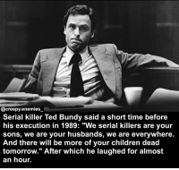"""Memes, Ted, and Psycho: @creepy-enemies  Serial killer Ted Bundy said a short time before  his execution in 1989: """"We serial killers are your  sons, we are your husbands, we are everywhere.  And there will be more of your children dead  tomorrow."""" After which he laughed for almost  an hour. 🖤🖤🖤 - - - horror creepy scary death dead tedbundy serialkiller psycho"""