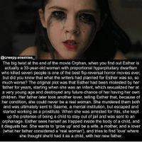 "WARNING: BIG SPOILER! Don't read this if you still want to watch the movie and don't wanna know the plot. - - - Movie: Orphan - Tag someone to get noticed. - - - - horror creepy orphan horrormovie movie moviescene dead scary creepyenemies didyouknow fact: @creepy.enemies  The big twist at the end of the movie Orphan, when you find out Esther is  actually a 33-year-old woman with proportional hyperpituitary dwarfism  who killed seven people is one of the best flip-reversal horror movies ever,  but did you know that what the writers had planned for Esther was so, so  much worse? The original plot was that Esther had been molested by her  father for years, starting when she was an infant, which sexualized her at  a very young age and destroyed any future chance of her having her own  children. Her father later took another lover, telling Esther that, because of  her condition, she could never be a real woman. She murdered them both  and was ultimately sent to Saarne, a mental institution, but escaped and  started working as a prostitute. When she was arrested for this, she kept  up the pretense of being a child to stay out of jail and was sent to an  orphanage. Esther sees herself as trapped inside the body of a child, and  it disgusts her. She wants to ""grow up"" and be a wife, a mother, and a lover  (what her father considered a 'real woman'), and tries to find 'love' where  she thought she'd had it as a child, with her new father. WARNING: BIG SPOILER! Don't read this if you still want to watch the movie and don't wanna know the plot. - - - Movie: Orphan - Tag someone to get noticed. - - - - horror creepy orphan horrormovie movie moviescene dead scary creepyenemies didyouknow fact"