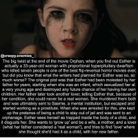 I just rewatched this movie and I stg it's sooo good - - - creepy scary horror orphan dead creepyenemies horrormovies creepyfacts didyouknow funfact trivia: @creepy.enemies  The big twist at the end of the movie Orphan, when you find out Esther is  actually a 33-year-old woman with proportional hyperpituitary dwarfism  who killed seven people is one of the best flip-reversal horror movies ever,  but did you know that what the writers had planned for Esther was so, so  much worse? The original plot was that Esther had been molested by her  father for years, starting when she was an infant, which sexualized her at  a very young age and destroyed any future chance of her having her own  children. Her father later took another lover, telling Esther that, because of  her condition, she could never be a real woman. She murdered them both  and was ultimately sent to Saarne, a mental institution, but escaped and  started working as a prostitute. When she was arrested for this, she kept  up the pretense of being a child to stay out of jail and was sent to an  orphanage. Esther sees herself as trapped inside the body of a child, and  it disgusts her. She wants to 'grow up' and be a wife, a mother, and a lover  (what her father considered a 'real woman'), and tries to find 'love' where  she thought she'd had it as a child, with her new father. I just rewatched this movie and I stg it's sooo good - - - creepy scary horror orphan dead creepyenemies horrormovies creepyfacts didyouknow funfact trivia
