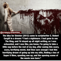 "A Dream, Memes, and The Ring: @creepy enemies  The idea for Sinister (2012) came to scriptwriter C. Robert  Cargill in a dream: ""I had a nightmare. I had gone to see  The Ring, and I'd stayed up all night writing, so was  exhausted, and I was like, you know, I'm going to take a  little nap before the rest of my day, after seeing this scary,  scary, terrifying movie. And then sure enough I had this  horrifying dream of going up into my attic, finding a box of  Super 8 films, spooling one up, and the opening scene of  the movie was born."" Instagram works! Finally! - - - Tag three people to get noticed - - - - Should I post more horror movie facts? sinister horrormovie scary creepy horror creepyfacts dead thering creepyenemies"