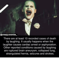 Creepy, Joker, and Memes: @creepy.enemies  There are at least 10 recorded cases of death  by laughing. It usually happens when the  laughter causes cardiac arrest or asphyxiation.  Other reported conditions caused by laughing  are ruptured brain aneurysm, collapsed lung,  strangulated hernia, seizures and strokes. DC > Marvel convince me otherwise 🤷🏼‍♀️ - - - creepyenemies dead creepy scary didyouknow horror horrormovies joker suicidesquad dc