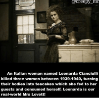 Bodies , Creepy, and Memes: @creepy mr  An Italian woman named Leonarda Cianciulli  killed three women between 1939-1940, turning  their bodies into teacakes which she fed to her  guests and consumed herself. Leonarda is our  real-world Mrs Lovett!