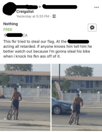 Nothing Free: Creigslist  Yesterday at 5:33 PM  Nothing  FREE  This fkr tried to steal our flag. At the  acting all retarded. If anyone knows him tell him he  better watch out because I'm gonna steal his bike  when i knock his fkn ass off of it.
