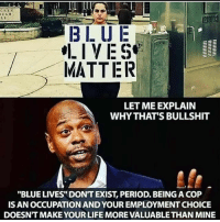 "All Lives Matter, Animals, and Facts: CREN  218103  3LUE  IVES  MATTER  LET ME EXPLAIN  WHY THAT'S BULLSHIT  ""BLUE LIVES"" DONT EXIST, PERIOD. BEING A COP  IS AN OCCUPATION AND YOUR EMPLOYMENT CHOICE  DOESNT MAKE YOUR LIFE MORE VALUABLE THAN MINE I have a feeling people might not fully understand so let me just add my 2 cents for whatever that is worth ... Cops are an occupation not a culture. Their jobs are voluntary and not mandated. Their is no one forcing them to put on the uniform and break the constitutional rights of those they sworn to protect. People who are manly targeted by police do not get to pick their skin color or ethic background. Cops choose a very risky job and have full understandings of what the job entails. I'm for all lives matter including the animals and the environment. But when you look at the statics of who commits the most crimes and those in prison the facts do not lie on who is targeted. standup911 bethechange"