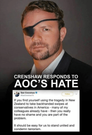 ~RedHawk~: CRENSHAW RESPONDS TO  AOC'S HATE  Dan Crenshaw  If you find yourself using the tragedy in New  Zealand to take backhanded swipes at  conservatives in America many of my  colleagues already have then you really  have no shame and you are part of the  problem.  It should be easy for us to stand united and  condemn terrorism. ~RedHawk~