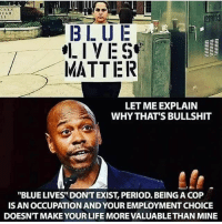 """CRES  UGH  L I  218103  BLUE  LIVES  MATTER  LET ME EXPLAIN  WHYTHAT'S BULLSHIT  """"BLUE LIVES"""" DONT EXIST, PERIOD. BEING A COP  IS AN OCCUPATION AND YOUR EMPLOYMENT CHOICE  DOESNT MAKE YOUR LIFE MORE VALUABLE THAN MINE Blue Lives Matter is a division tool just like Black Lives Matter. I don't support either... and neither should you! Don't buy into the lies. I respect humanity. I care not whether you are black or white; law enforcement or civilian. If you are troublesome for peace or can't see how these groups are affecting the growth of positive change in the US then you need to research!"""