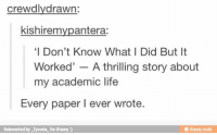 Family, Life, and Tumblr: crewdlydrawn:  kishiremvpantera:  'I Don't Know What I Did But It  Worked' - A thrilling story about  my academic life  Every paper I ever wrote  Reinvented by Zycoria for iFunny)  @ ifunny mobi If you are a student Follow @studentlifeproblems