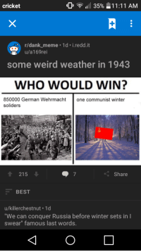 "bigley: cricket  35%  11:11 AM  r/dank meme 1d. i redd.it  u/a169rei  some weird weather in 1943  WHO WOULD WIN?  850000 German Wehrmacht  one communist winter  soliders  215  Share  BEST  u/killerchestnut 1d  ""We can conquer Russia before winter sets in I  swear"" famous last words."