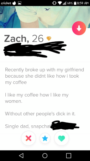 I blacked out the identifying bits, but this guy is a legend 😂: cricket  8:59 AM  68%  Zach, 26  Recently broke up with my girlfriend  because she didnt like howi took  my coffee  T like my coffee how I like my  women.  Without other people's dick in it.  Single dad, snapchat  X  O  V I blacked out the identifying bits, but this guy is a legend 😂