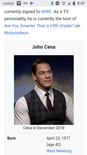 Funny, John Cena, and Nickelodeon: cricket  9:47  currently signed to WWE. As a TV  personality, he is currently the host of  Are You Smarter Than a Fifth Grader? on  Nickelodeon  John Cena  Cena in December 2018  Born  April 23, 1977  (age 42)  West Newbury, John Cena's Wikipedia picture looks like he's starring in a live action Wallace and Gromit.