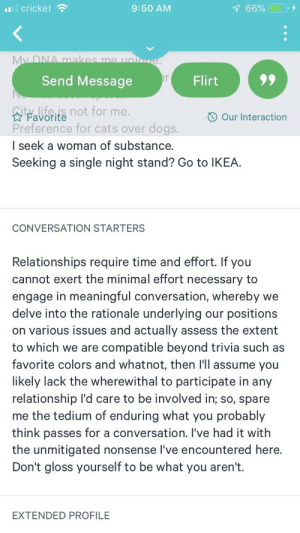 Cats, Dogs, and Ikea: cricket  9:50 AM  Send Message  ty.life.is not for me.  Preference for cats over dogs.  I seek a woman of substance.  Seeking a single night stand? Go to IKEA  Our Interaction  CONVERSATION STARTERS  Relationships require time and effort. If you  cannot exert the minimal effort necessary to  engage in meaningful conversation, whereby we  delve into the rationale underlying our positions  on various issues and actually assess the extent  to which we are compatible beyond trivia such as  favorite colors and whatnot, then l'll assume you  likely lack the wherewithal to participate in any  relationship l'd care to be involved in; so, spare  me the tedium of enduring what you probably  think passes for a conversation. I've had it with  the unmitigated nonsense l've encountered here  Don't gloss yourself to be what you aren't.  EXTENDED PROFILE Oooh, that's a real panty dropper....$100 says he doesn't talk like that in real life.