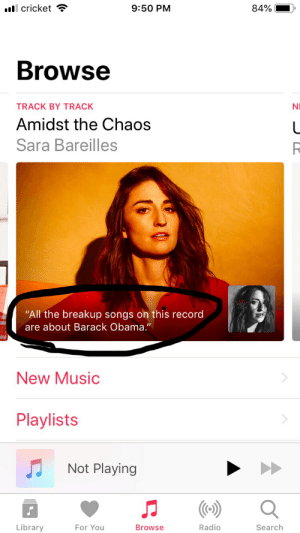 """peak liberalism: cricket  9:50 PM  Browse  TRACK BY TRACK  Amidst the Chaos  Sara Bareilles  NI  """"All the breakup songs on this record  are about Barack Obama.""""  New Music  Playlists  Not Playing  Library  For You  Browse  Radio  Search peak liberalism"""