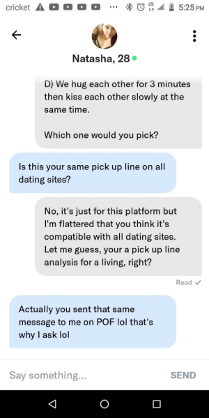 When your friend fucks up on the numbers game: cricket A D O O  5:25 PM  Natasha, 28 •  D) We hug each other for 3 minutes  then kiss each other slowly at the  same time.  Which one would you pick?  Is this your same pick up line on all  dating sites?  No, it's just for this platform but  I'm flattered that you think it's  compatible with all dating sites.  Let me guess, your a pick up line  analysis for a living, right?  Read v  Actually you sent that same  message to me on POF lol that's  why I ask lol  Say something...  SEND When your friend fucks up on the numbers game