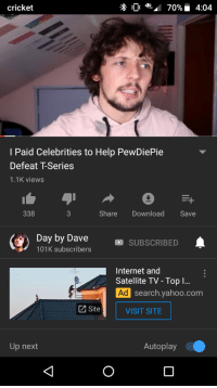 Internet, Cricket, and Help: cricket  I Paid Celebrities to Help PewDiePie  Defeat T-Series  1.1K views  338  Share Download Save  (9) Day by Daves  -SUBSCRIBED  101K subscribers  Internet and  Satellite TV - Top l  Ad  search.vahoo.com  Site  VISIT SITE  Up nex  Autoplay