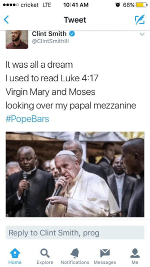 A Dream, God, and PopeBars: cricket LTE 10:41 AM  O 68%(  0,  Tweet  Clint Smith  @ClintSmithlll  It was all a dream  l used to read Luke 4:17  Virgin Mary and Moses  looking over my papal mezzanine  #PopeBars  Reply to Clint Smith, prog  으  Home Explore Notifications Messages Me Man of god but I spit hellfire