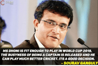 Cricket  MS DHONI IS FIT ENOUGH TO PLAYINWORLD CUP 2019.  THE BUSYNESS OF BEING CAPTAIN IS RELEASEDAND HE  CAN PLAYMUCH BETTER CRICKET ITS A GOOD DECISION.  SOURAV GANGULY Dada support Dhoni's decision !!!