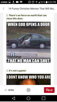 Church, Funny, and God: cricket  QUO  D 81 5:53 PM  K 14 Funny Christian Memes That Will Ma  2. There's no force on earth that can  close this door.  WHEN GOD OPENSADOOR  @church funny  THAT NO MANCAN SHUT  3. It's not a game!  I DONT KNOW WHO YOU ARE  pin it  OPEN