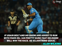 Memes, Usain Bolt, and Cricket: Cricket  Shots  IF USAIN BOLT AND MS DHONI ARE ASKED TO RUN  WITH PADS ON, I AM PRETTY SURE THAT MS DHONI  WILL WIN THE RACE, HE IS LIGHTNING QUICK.  ALAN WILKINS Alan wilkins about MS Dhoni !