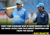 No one can replace MSD says Ravi Shastri !!!: Cricket  Star  ar  FIRSTFINDSOMEONE WHO is GooD ENOUGH TO TIE  HIS SHOE LACESTHEN TALKABOUTDROPPING HIM  FROM THE SQUAD  RAVI SHASTRI No one can replace MSD says Ravi Shastri !!!