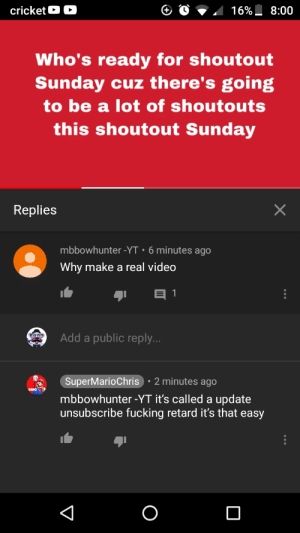 Fucking, Video, and Sunday: cricketO  16% 8:00  Who's ready for shoutout  Sunday cuz there's going  to be a lot of shoutouts  this shoutout Sunday  Replies  mbbowhunter -YT.6 minutes ago  Why make a real video  Add a public reply..  SuperMarioChris 2 minutes ago  mbbowhunter -YT it's called a update  unsubscribe fucking retard it's that easy Poor person who commented