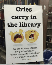 Finals, Thank You, and Library: Cries  carry in  the library  For the courtesy of those  studying around you,  please relocate to the hallway  if you wish to sob audibly  Thank You Damn, finals are getting rough nowadays