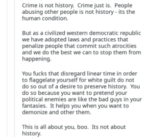 The post he responded to was literally 'Those who ignore history are doomed to repeat it.': Crime is not history. Crime just is. People  abusing other people is not history- its the  human condition.  But as a civilized western democratic republic  we have adopted laws and practices that  penalize people that commit such atrocities  and we do the best we can to stop them from  happening  You fucks that disregard linear time in order  to flaggelate yourself for white guilt do not  do so out of a desire to preserve history. You  do so because you want to pretend your  political enemies are like the bad guys in your  fantasies. It helps you when you want to  demonize and other them.  This is all about you, boo. Its not about  history The post he responded to was literally 'Those who ignore history are doomed to repeat it.'
