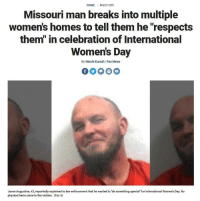 "Crime, News, and International Women's Day: CRIME March 8th  Missouri man breaks into multiple  women's homes to tell them he ""respects  them"" in celebration of International  Women's Day  By Nicole Darrah 
