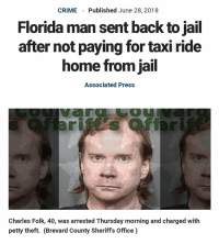 Florida Man: CRIME  Published June 28, 2018  Florida man sent back to jail  after not paying for taxi ride  home from jail  Associated Press  OU  Charles Folk, 40, was arrested Thursday morning and charged with  petty theft. (Brevard County Sheriffs Office)