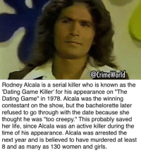 """RT @Crime_Hub: 'Dating Game Killer' Rodney Alcala.: @Crime World  Rodney Alcala is a serial killer who is known as the  Dating Game Killer"""" for his appearance on """"The  Dating Game"""" in 1978. Alcala was the winning  contestant on the show, but the bachelorette later  refused to go through with the date because she  thought he was """"too creepy. """"This probably saved  her life, since Alcala was an active killer during the  time of his appearance. Alcala was arrested the  next year and is believed to have murdered at least  8 and as many as 130 women and girls. RT @Crime_Hub: 'Dating Game Killer' Rodney Alcala."""