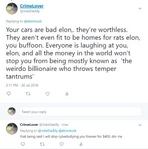 Bad, Cars, and Heaven: CrimeLover  @JokeDaddy  Replying to @elonmusk  Your cars are bad elon,. they're worthless.  They aren't even fit to be homes for rats elon,  you buffoon. Everyone is laughing at you,  elon, and all the money in the world won't  stop you from being mostly known as 'the  weirdo billionaire who throws temper  tantrums  2:11 PM-26 Jul 2018  Tweet your reply  CrimeLover @JokeDaddy novw  Replying to @JokeDaddy @elonmusk  that being said I will stop cyberbullying you forever for $400, dm me pregnantseinfeld: divine-rights-of-kings:   spaffy-jimble:   divine-rights-of-kings:  Elon Musk is a great man. Envious socialist shits  he's not going to hang out with you.    Elon Musk and I shall meet in the kingdom of heaven along with all other righteous people. You shall burn in hell with that degenerate Mao and his army of sodomites   Haha you wild