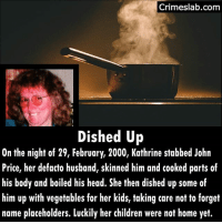 This happened in Australia. She is also the first woman to be given life without the posibility of parole. . . . . . . . . . wife australian womawhokill psycho what fact muderer kill vegetables cooked deadly dead: Crimeslab.com  Dished Up  On the night of 29, February, 2000, Kathrine stabbed John  Price, her defacto husband, skinned him and cooked parts of  his body and boiled his head. She then dished up some of  him up with vegetables for her kids, taking care not to forget  name placeholders. Luckily her children were not home yet. This happened in Australia. She is also the first woman to be given life without the posibility of parole. . . . . . . . . . wife australian womawhokill psycho what fact muderer kill vegetables cooked deadly dead