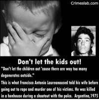 "Children, Dad, and Facts: Crimeslab.com  Don't let the kids out!  ""Don't let the children out 'cause there are way too many  degenerates outside.""  This is what Francisco Antonio Laureanaused told his wife before  going out to rape and murder one of his victims. He was killed  in a henhouse during a shootout with the polce. Argentina,1975 He is suspected of killing more than 15 women. . . . . . . . . . . . . . . truecrime serialkiller murder rape murder dead death killer baddad dad argentina history fact facts sick"