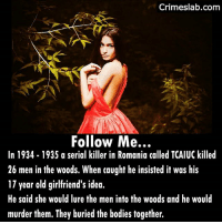 He told the court that she influenced him like a Demon😈 and he just could not help himself. . . . . . . . . . . . . . . seduction seduce trap follow jasi romania history past killer fatal lure blame partners buried found lover horror: Crimeslab.com  Follow Me...  In 1934-1935 a serial killer in Romania called TCAIUC killed  26 men in the woods. When caught he insisted it was his  17 year old girlfriend's id  He said she would lure the men into the woods and he would  murder them. They buried the bodies together. He told the court that she influenced him like a Demon😈 and he just could not help himself. . . . . . . . . . . . . . . seduction seduce trap follow jasi romania history past killer fatal lure blame partners buried found lover horror