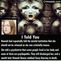 Memes, Death, and History: Crimeslab.com  I Told You  Hannah had repeatedly told the mental institution that she  should not be released as she was criminally insane.  She told a psychiatrist that seven people lived in her body and  some of them are psychopathic. They still discharged her, and a  month later Hannah Bonser stabbed Casey Kearney to death. Casey was just walking in a park at Doncaster, U.K. On her way to a sleeplover when Hannah stabbed her in the chest. They did not know each other. (14 Februarie 2012) . . . . . . . doncaster murder random voices insane victim warning brutal attack serious seriously history
