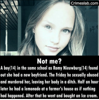 He confessed to the police. The murder and sexual assualt was on the first of June 2017 in the Netherlands. How can you have no guilty feelings after such an act? . . . . . . . . . . murderer shame guilt noguilt dutch nederland shameless netherlands tooyoung jelous lust: Crimeslab.com  Not me?  A boy(14) in the same school as Romy Nieuwburg(14) found  out she had a new boyfriend. The Friday he sexually abused  and murdered her, leaving her body in a ditch. Half an hour  later he had a lemonade at a farmer's house as if nothing  had happened. After that he went and bought an lce cream.  14) in the same school as Romy Nieuwburg(14) found He confessed to the police. The murder and sexual assualt was on the first of June 2017 in the Netherlands. How can you have no guilty feelings after such an act? . . . . . . . . . . murderer shame guilt noguilt dutch nederland shameless netherlands tooyoung jelous lust