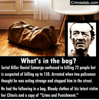 "Imagine making such a grizzly discovery searching someone? . . . . . . serialkiller murder death equador colombia sadistic killer crime punishment caught horror evil: Crimeslab.com  What's in the bag?  er Daniel Camargo confessed o kl  Serial Killer Daniel Camargo confessed to killing 72 people but  is suspected of killing up to 150. Arrested when two policemen  thought he was acting strange and stopped him in the street.  He had the following in a bag. Bloody clothes of his latest victim  her Clitoris and a copy of ""Crime and Punishment."" Imagine making such a grizzly discovery searching someone? . . . . . . serialkiller murder death equador colombia sadistic killer crime punishment caught horror evil"
