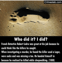 Memes, French, and Murder: Crimeslab.com  Who did it? I did?  French Detective Robert ledru was great at his job because he  could think like the killers he caught.  When investigating a murder, he found the killer used a luger,  wore sotks and was missing a toe. He handed himself in  because he realised he killed while sleepwalking. (1888)
