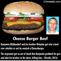 Beef, Crazy, and Memes: Crimeslab.comm  Cheese Burger Beef  Benjamin Middendorf and his brother Nicholas got into a beef  over whether or not he wanted a Cheeseburger.  The argument got so out of hand that Benjamin grabbed his gun  and shot his brother in the chest, killing him. (Florida, 2016) What??? Is what I said when I saw this piece its just rediculous. They must have had some big issues before this incident or Benjamin has a very short fuse. . . . . . . . . . . . . shot florida rediculous crazy weird what insane cheeseburger burger brother brothers mad upset