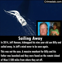 Memes, Taken, and Link: Crimeslab.comm  Sailing Away  In 2014, Jeff Hanson, kidnapped his nine year old son Billy and  sailed away. In Jeff's mind never to be seen again.  This was not the case. A massive manhunt for Billy and his  father was launched and they were found on the remote island  of Niue 5 500 miles from where they set off. Many people do not realize what a big problem parental kidnapping is. . You can read more about it from the link in the bio. . . . . . . kidnapping away taken parenting parent missing gone