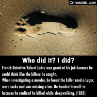 Jail, Memes, and Free: Crimeslab.conm  Who did it? I did?  French Detective Robert ledru was great at his job because he  could think like the killers he caught.  When investigating a murder, he found the killer used a luger,  wore socks and was missing a toe. He handed himself in  because he realised he killed while sleepwalking. (1888) The poor detective was on leave because of a nervous breakdown. His chief phoned him to assist the local law enforcement because of his experience. He woke up that morning with damp socks too. And after visiting the crimescene checked his gun and found a bullet to be missing. He was not held responsible. He was free during the day but had to spend every night in jail so people could keep an eye on him. He died in 1939. Ok the source I used got it wrong about the Luger i suspect they used it to fluff up the piece. . . . . . . . . . . . detective history free captured jail sleep sleepwalking dream mind thought french lehavre