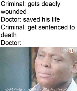 me_irl: Criminal: gets deadly  wounded  Doctor: saved his life  Criminal: get sentenced to  death  Doctor:  SABC me_irl