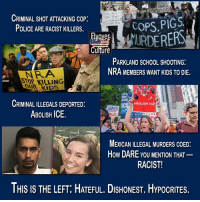 Police, School, and Kids: CRIMINAL SHOT ATTACKING coP:  POLICE ARE RACIST KILLERS.  COPS PIGS  Cuiture  PARKLAND SCHOOL SHOOTING:  NRA MEMBERS WANT KIDS TO DIE.  NRA  OUR KIDS  KILLING  CRIMINAL ILLEGALS DEPORTED:  ABoLISH ICE.  ICE  ICE  MEXICAN ILLEGAL MURDERS COED:  How DARE YOU MENTION THAT  RACIST  THIS IS THE LEFT: HATEFUL. DISHONEST. HYPOCRITES. THIS IS THE LEFT: Hateful. Dishonest. Hypocrites.  #FlyoverORIGINAL