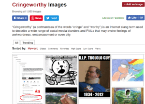 "Facebook, Internet, and Love: Cringeworthy Images  + Add an Image  Browsing all 1,950 images  Like 1.1M  f Share 0  O Save  Like us on Facebook!  Tweet  ""Cringeworthy"" (a portmanteau of the words ""cringe"" and ""worthy"")  to describe a wide range of social media blunders and FAILS that may evoke feelings of  awkwardness, embarrassment or even pity.  is an Internet slang term used  All  Trending  Sorted by: Newest oldest Comments Favorites High Score  Low Score Views  Iwouldexplainwhy this belongs in  the cringeworthy gallery  R.I.P.TROLOLO GUY  EY EW S NE  cnEADCNGE COAOOsne os  EYEMENDE AG LERCO NSCAL THET  ROPE  but it has been closed so there's  no point  LOPALU  an  sa4  SUBSCRBED  Ptshed on Oct 14,201  THevos  here is not a hof a so  1934- 2012  Just love these two  your comments made me ary and so  umed them off Iwanted to delete this  Jose JMendoza  Gmendoza37 We know when you use this"