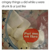 cringey things u did while uwere  drunk & ur just like  Put me  on fire Too accurate and I'm dead 😭😭😭🔥💀(@girlsthinkimfunny)