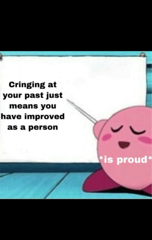 Found in r/teenagers: Cringing at  your past just  means you  have improved  as a person  is proud* Found in r/teenagers