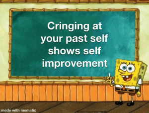 It's true: Cringing at  your past self  shows self  improvement  made with mematic It's true