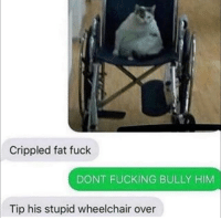 Fucking, Stephen, and Stephen Hawking: Crippled fat fuck  DONT FUCKING BULLY HIM  Tip his stupid wheelchair over Stephen hawking (2014)