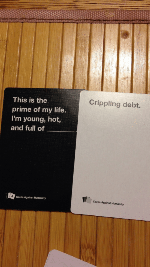 beyondtheoath:  Sometimes CAH hits too close to home. : Crippling debt.  This is the  prime of my life.  I'm young, hot,  and full of  Cards Against Humanity  Cards Against Humanity beyondtheoath:  Sometimes CAH hits too close to home.