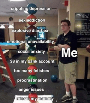 Sex, Anxiety, and Bank: crippling depression  POOL T  RUL  sex addiction  drinks o  No sitting O  NeTood ont  NO masse s  No horseplay  No foul lang  explosive diarrhea  emotional unavailability  OLATDWLL BE  Me  social anxiety  $8 in my bank account  too many fetishes  procrastination  anger issuesE  missin my mommy Me_irl